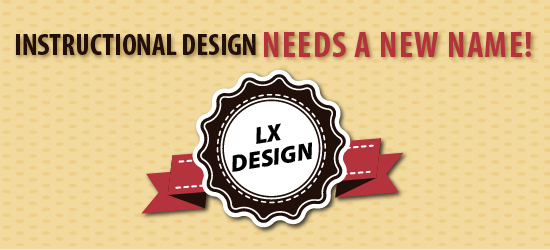 Instructional Design Needs a New Name: Learning Experience Design