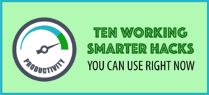 10 Working Smarter Hacks You Can Use Right Now