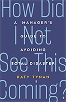 How Did I Not See This Coming: A Manager's Guide to Avoiding Total Disaster