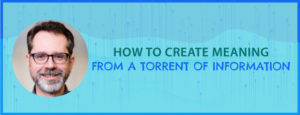 How to Create Meaning From a Torrent of Information