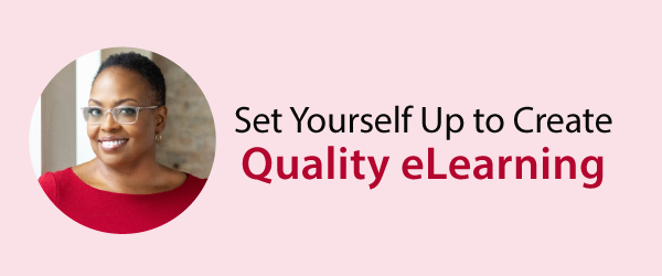 Set Yourself Up to Create Quality eLearning